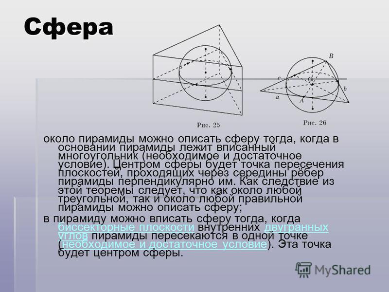 Сфера около пирамиды можно описать сферу тогда, когда в основании пирамиды лежит вписанный многоугольник (необходимое и достаточное условие). Центром сферы будет точка пересечения плоскостей, проходящих через середины рёбер пирамиды перпендикулярно и