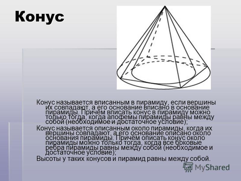 Конус Конус называется вписанным в пирамиду, если вершины их совпадают, а его основание вписано в основание пирамиды. Причём вписать конус в пирамиду можно только тогда, когда апофемы пирамиды равны между собой (необходимое и достаточное условие); Ко