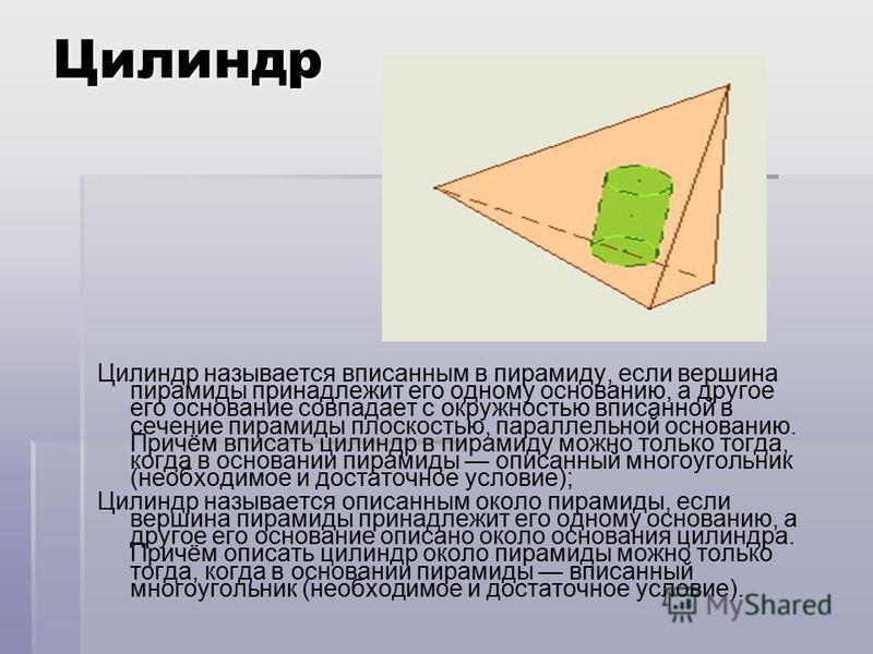 Цилиндр Цилиндр называется вписанным в пирамиду, если вершина пирамиды принадлежит его одному основанию, а другое его основание совпадает с окружностью вписанной в сечение пирамиды плоскостью, параллельной основанию. Причём вписать цилиндр в пирамиду