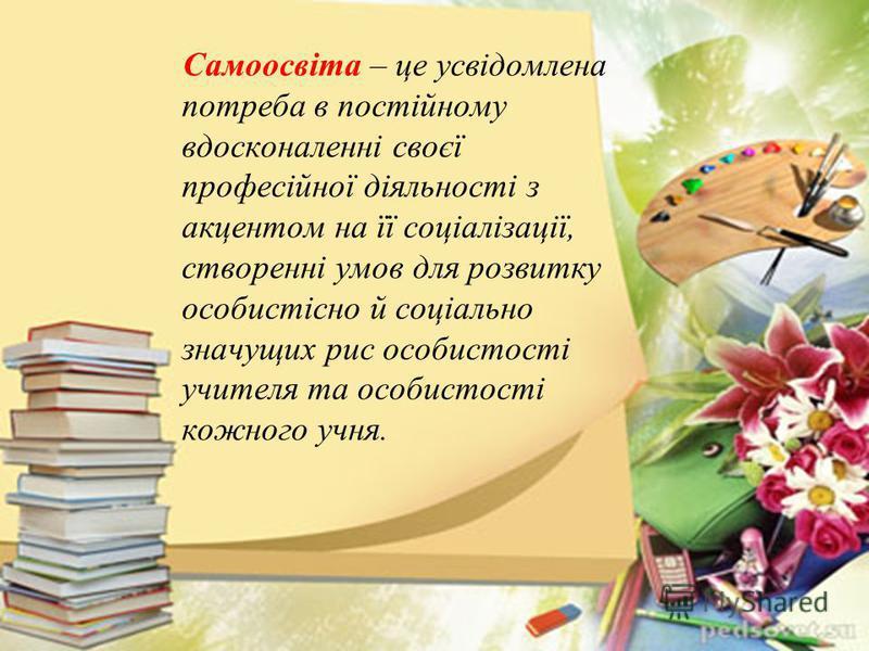 Самоосвіта – це усвідомлена потреба в постійному вдосконаленні своєї професійної діяльності з акцентом на її соціалізації, створенні умов для розвитку особистісно й соціально значущих рис особистості учителя та особистості кожного учня.