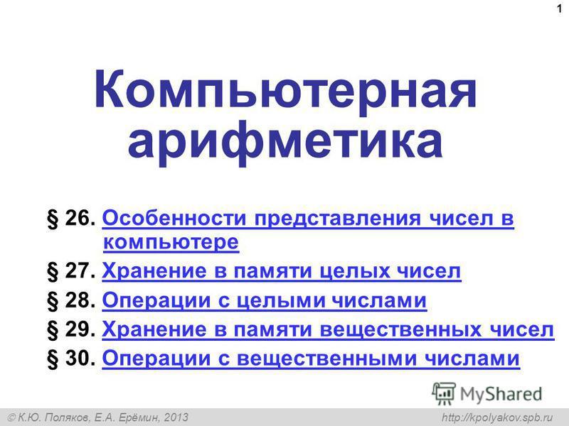 К.Ю. Поляков, Е.А. Ерёмин, 2013 http://kpolyakov.spb.ru 1 Компьютерная арифметика § 26. Особенности представления чисел в компьютере Особенности представления чисел в компьютере § 27. Хранение в памяти целых чисел Хранение в памяти целых чисел § 28.