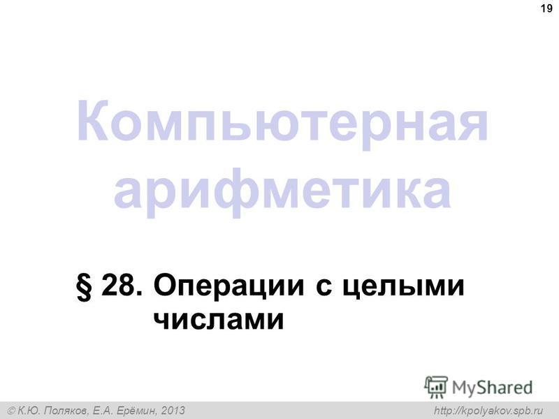 К.Ю. Поляков, Е.А. Ерёмин, 2013 http://kpolyakov.spb.ru Компьютерная арифметика § 28. Операции с целыми числами 19