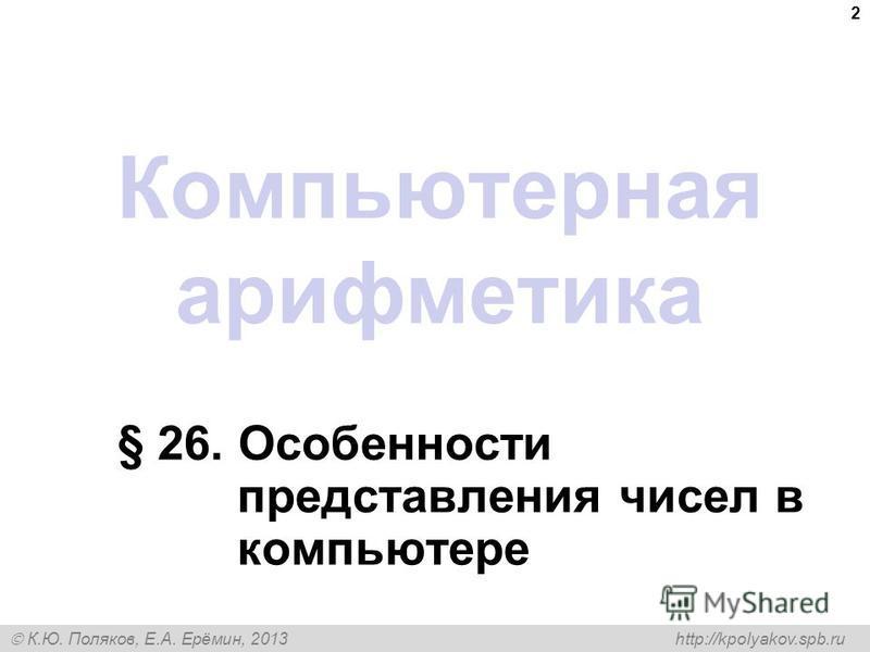 К.Ю. Поляков, Е.А. Ерёмин, 2013 http://kpolyakov.spb.ru Компьютерная арифметика § 26. Особенности представления чисел в компьютере 2