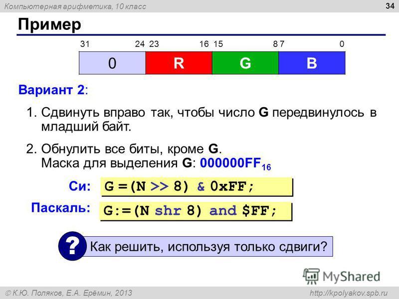 Компьютерная арифметика, 10 класс К.Ю. Поляков, Е.А. Ерёмин, 2013 http://kpolyakov.spb.ru Пример 34 Вариант 2: 1. Сдвинуть вправо так, чтобы число G передвинулось в младший байт. 2. Обнулить все биты, кроме G. Маска для выделения G: 000000FF 16 0RGB