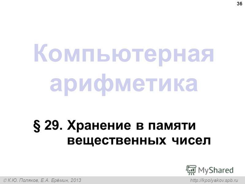 К.Ю. Поляков, Е.А. Ерёмин, 2013 http://kpolyakov.spb.ru Компьютерная арифметика § 29. Хранение в памяти вещественных чисел 36