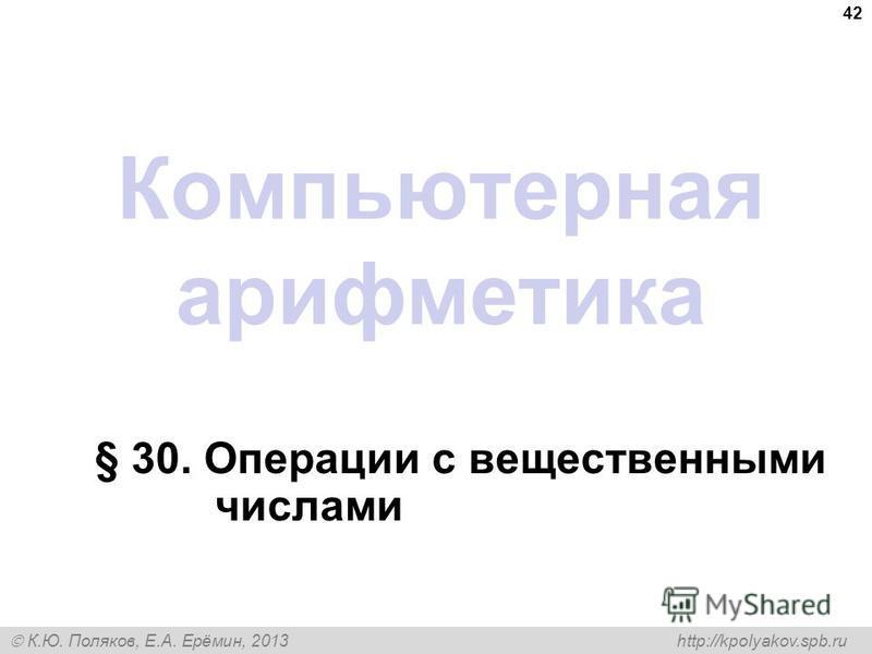 К.Ю. Поляков, Е.А. Ерёмин, 2013 http://kpolyakov.spb.ru Компьютерная арифметика § 30. Операции с вещественными числами 42