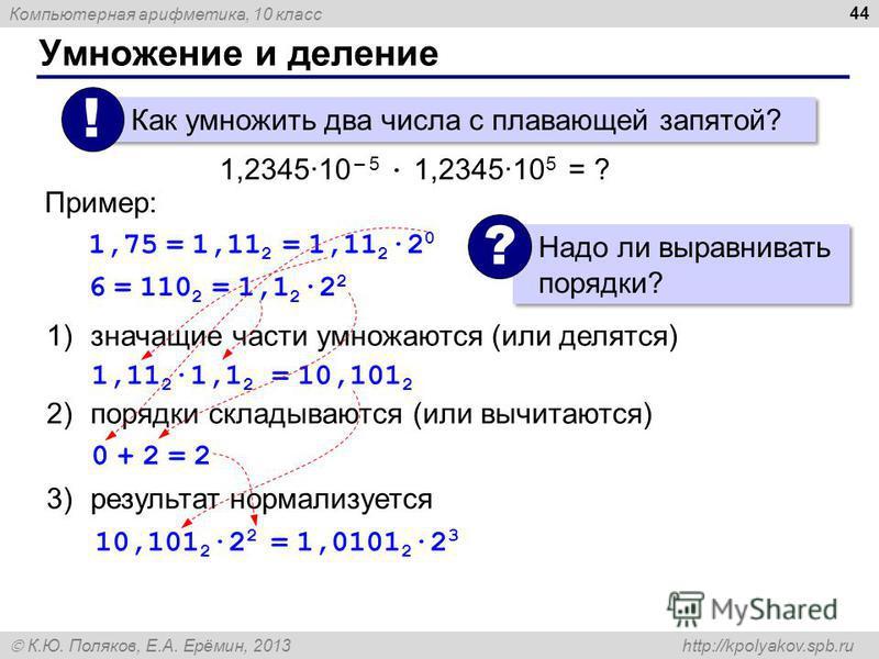 Компьютерная арифметика, 10 класс К.Ю. Поляков, Е.А. Ерёмин, 2013 http://kpolyakov.spb.ru Умножение и деление 44 Как умножить два числа с плавающей запятой? ! 1,2345·10 – 5 · 1,2345·10 5 = ? 1)значащие части умножаются (или делятся) 2)порядки складыв