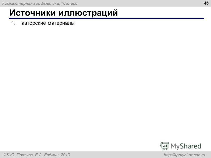 Компьютерная арифметика, 10 класс К.Ю. Поляков, Е.А. Ерёмин, 2013 http://kpolyakov.spb.ru Источники иллюстраций 46 1. авторские материалы