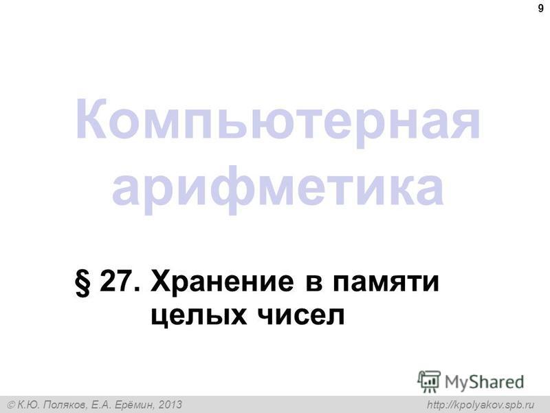 К.Ю. Поляков, Е.А. Ерёмин, 2013 http://kpolyakov.spb.ru Компьютерная арифметика § 27. Хранение в памяти целых чисел 9