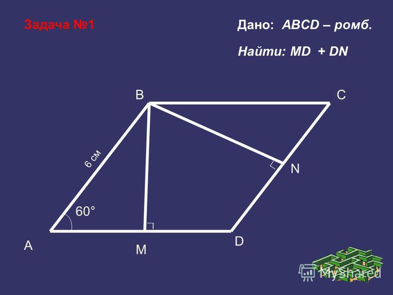 C M 60° B A D N 6 см Дано: ABCD – ромб. Найти: МD + DN Задача 1