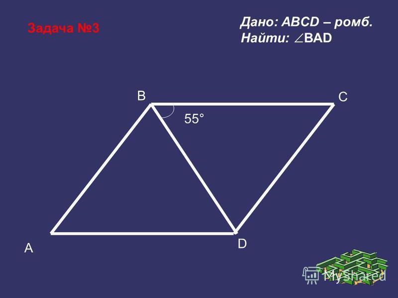 Задача 3 B A D C 55° Дано: ABCD – ромб. Найти: BAD