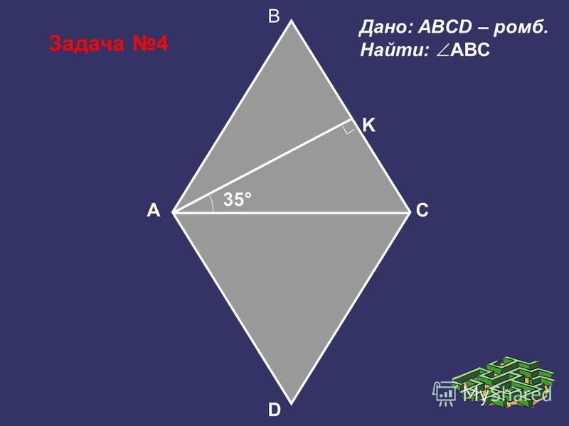 Задача 4 B A D C Дано: ABCD – ромб. Найти: ABC K 35°