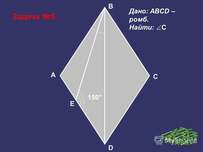 Задача 5 150° D A B C Дано: ABCD – ромб. Найти: C E