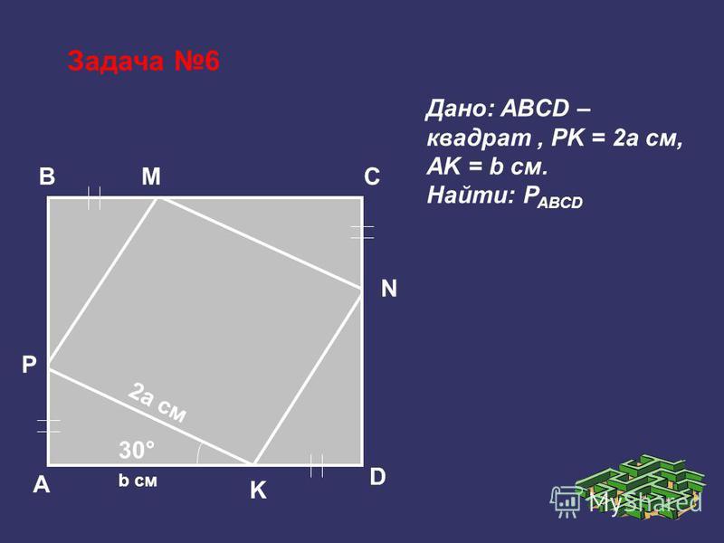 Задача 6 BC A D N M P K 30° 2a см b см Дано: ABCD – квадрат, PK = 2a см, AK = b см. Найти: P ABCD