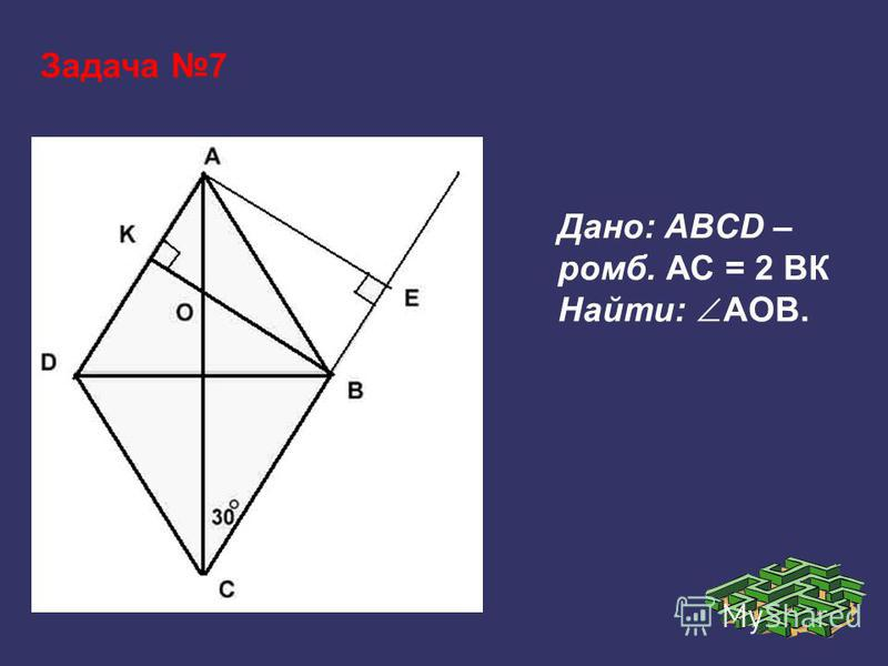 Задача 7 Дано: ABCD – ромб. АС = 2 ВК Найти: АОВ.