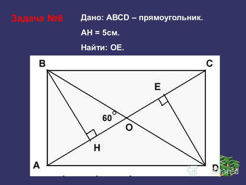 Задача 8 Дано: АВСD – прямоугольник. АH = 5 см. Найти: ОЕ.