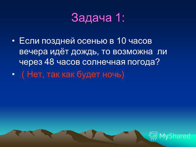 Задача 1: Если поздней осенью в 10 часов вечера идёт дождь, то возможна ли через 48 часов солнечная погода?