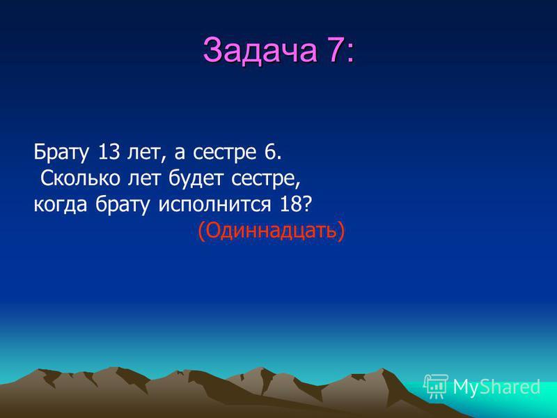 Задача 7: Брату 13 лет, а сестре 6. Сколько лет будет сестре, когда брату исполнится 18?