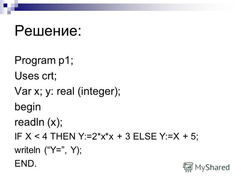 Решение: Program p1; Uses crt; Var x; y: real (integer); begin readln (x); IF X < 4 THEN Y:=2*x*x + 3 ELSE Y:=X + 5; writeln (Y=, Y); END.