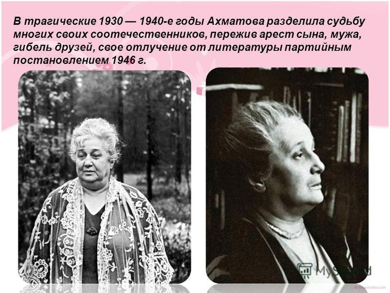 В трагические 1930 1940-е годы Ахматова разделила судьбу многих своих соотечественников, пережив арест сына, мужа, гибель друзей, свое отлучение от литературы партийным постановлением 1946 г.