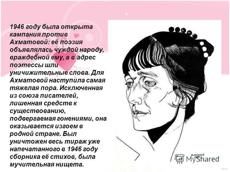 1946 году была открыта кампания против Ахматовой: её поэзия объявлялась чуждой народу, враждебной ему, а в адрес поэтессы шли уничижительные слова. Для Ахматовой наступила самая тяжелая пора. Исключенная из союза писателей, лишенная средств к существ