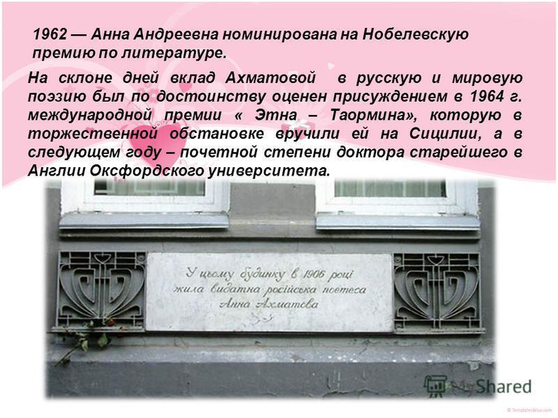 1962 Анна Андреевна номинирована на Нобелевскую премию по литературе. На склоне дней вклад Ахматовой в русскую и мировую поэзию был по достоинству оценен присуждением в 1964 г. международной премии « Этна – Таормина», которую в торжественной обстанов