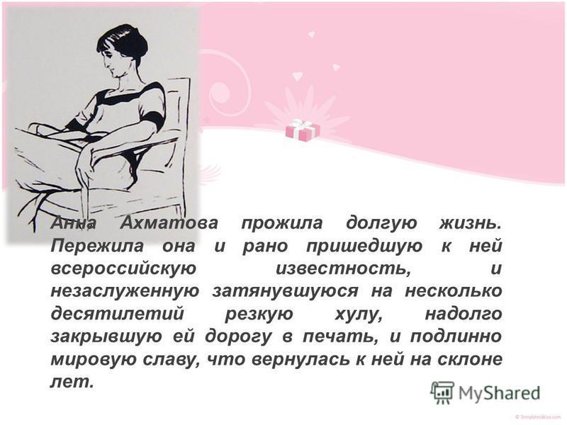 Анна Ахматова прожила долгую жизнь. Пережила она и рано пришедшую к ней всероссийскую известность, и незаслуженную затянувшуюся на несколько десятилетий резкую хулу, надолго закрывшую ей дорогу в печать, и подлинно мировую славу, что вернулась к ней
