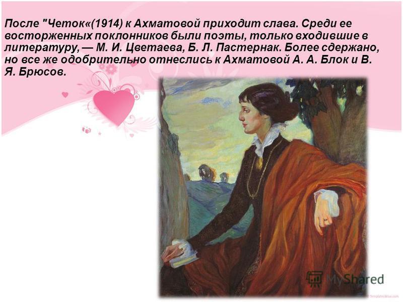 После Четок«(1914) к Ахматовой приходит слава. Среди ее восторженных поклонников были поэты, только входившие в литературу, М. И. Цветаева, Б. Л. Пастернак. Более сдержано, но все же одобрительно отнеслись к Ахматовой А. А. Блок и В. Я. Брюсов.