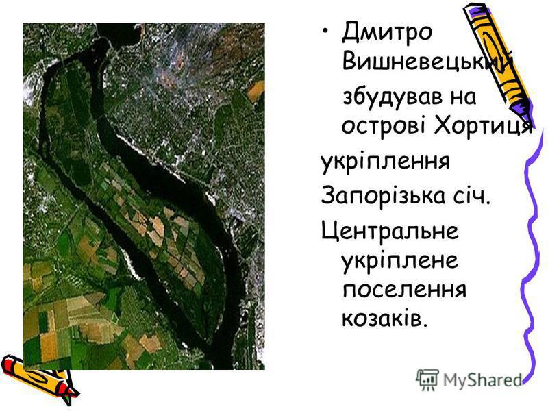 Дмитро Вишневецький збудував на острові Хортиця укріплення Запорізька січ. Центральне укріплене поселення козаків.