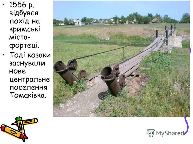 1556 р. відбувся похід на кримські міста- фортеці. Тоді козаки заснували нове центральне поселення Томаківка.