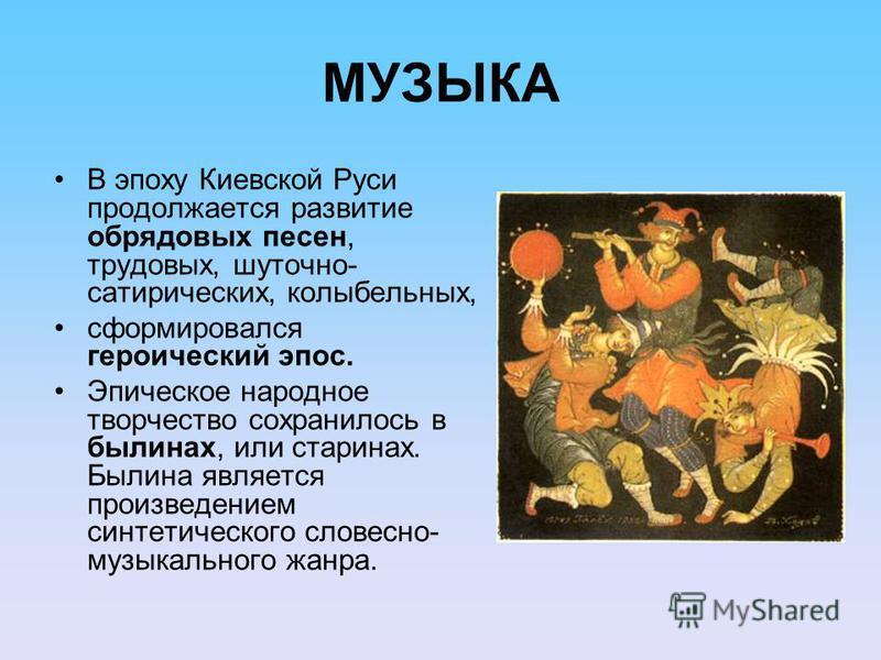 МУЗЫКА В эпоху Киевской Руси продолжается развитие обрядовых песен, трудовых, шуточно- сатирических, колыбельных, сформировался героический эпос. Эпическое народное творчество сохранилось в былинах, или старинах. Былина является произведением синтети