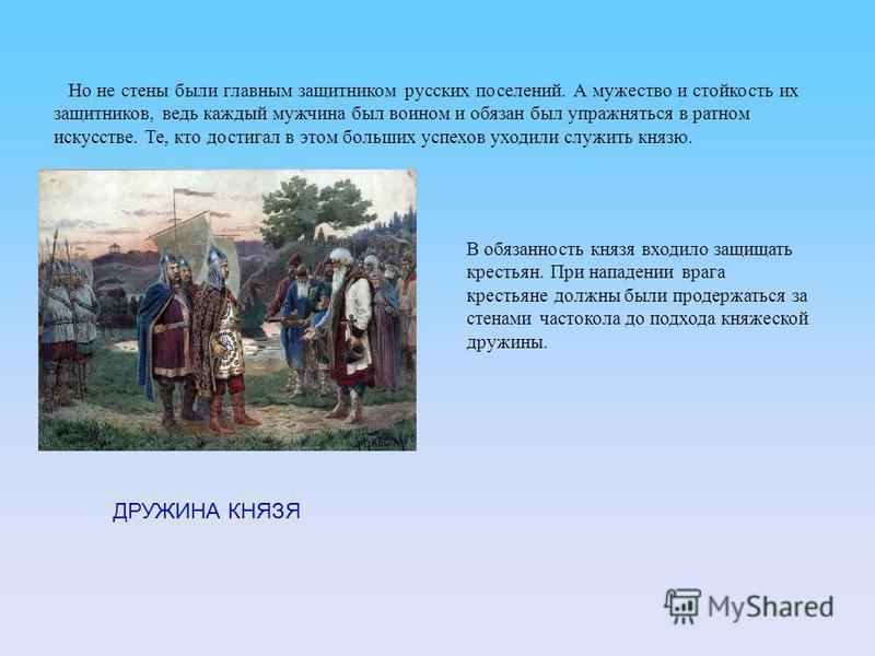 Но не стены были главным защитником русских поселений. А мужество и стойкость их защитников, ведь каждый мужчина был воином и обязан был упражняться в ратном искусстве. Те, кто достигал в этом больших успехов уходили служить князю. В обязанность княз
