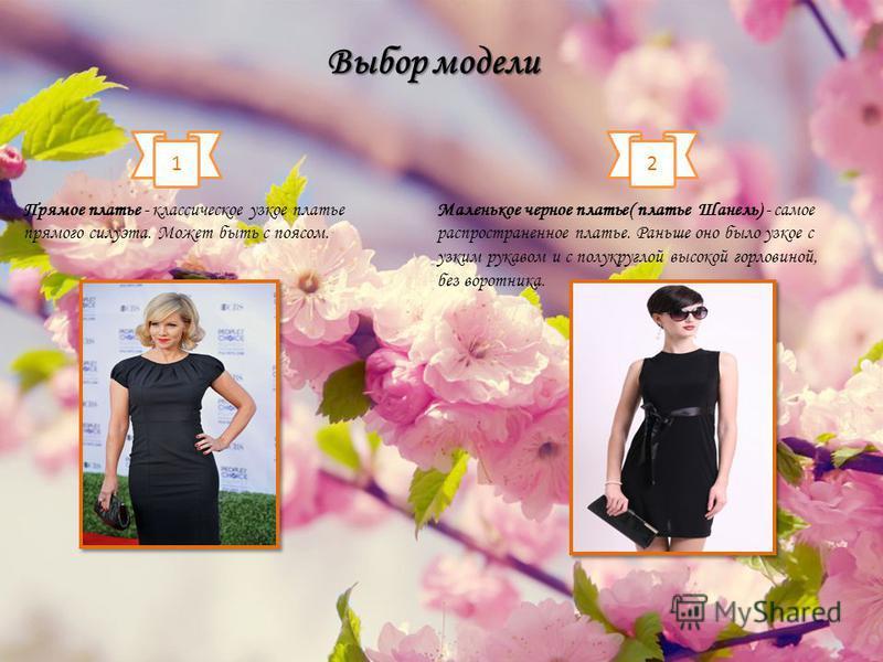 1 Прямое платье - классическое узкое платье прямого силуэта. Может быть с поясом. 2 Маленькое черное платье( платье Шанель) - самое распространенное платье. Раньше оно было узкое с узким рукавом и с полукруглой высокой горловиной, без воротника. Выбо