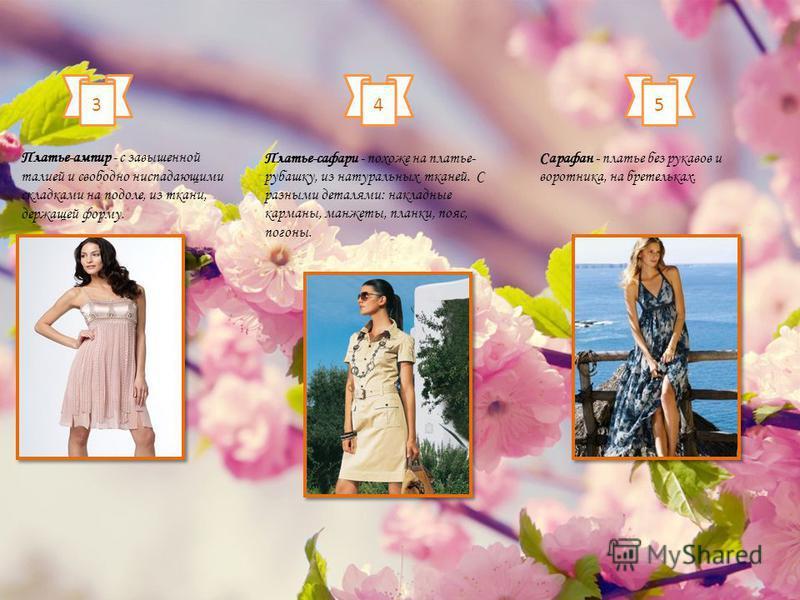 3 Платье-ампир - с завышенной талией и свободно ниспадающими складками на подоле, из ткани, держащей форму. 4 Платье-сафари - похоже на платье- рубашку, из натуральных тканей. С разными деталями: накладные карманы, манжеты, планки, пояс, погоны. 5 Са