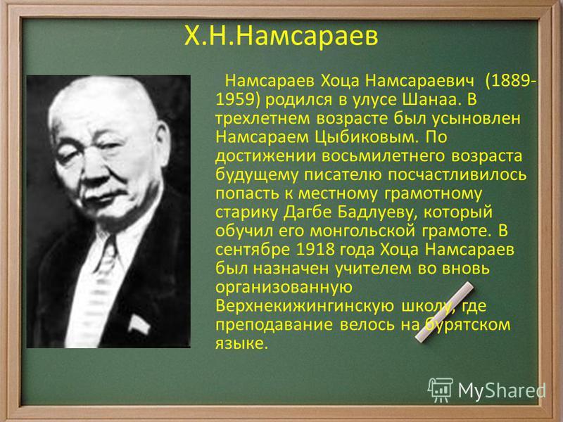 Х.Н.Намсараев Намсараев Хоца Намсараевич (1889- 1959) родился в улусе Шанаа. В трехлетнем возрасте был усыновлен Намсараем Цыбиковым. По достижении восьмилетнего возраста будущему писателю посчастливилось попасть к местному грамотному старику Дагбе Б