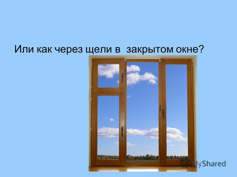 Или как через щели в закрытом окне?
