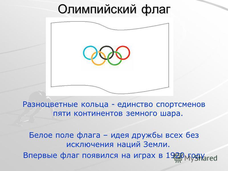 Олимпийский флаг Разноцветные кольца - единство спортсменов пяти континентов земного шара. Белое поле флага – идея дружбы всех без исключения наций Земли. Впервые флаг появился на играх в 1920 году
