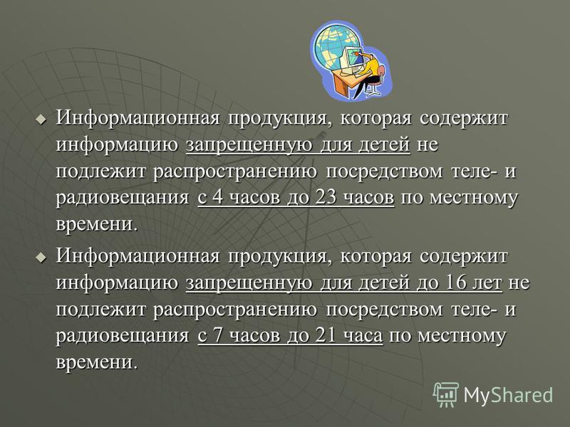 Информационная продукция, которая содержит информацию запрещенную для детей не подлежит распространению посредством теле- и радиовещания с 4 часов до 23 часов по местному времени. Информационная продукция, которая содержит информацию запрещенную для