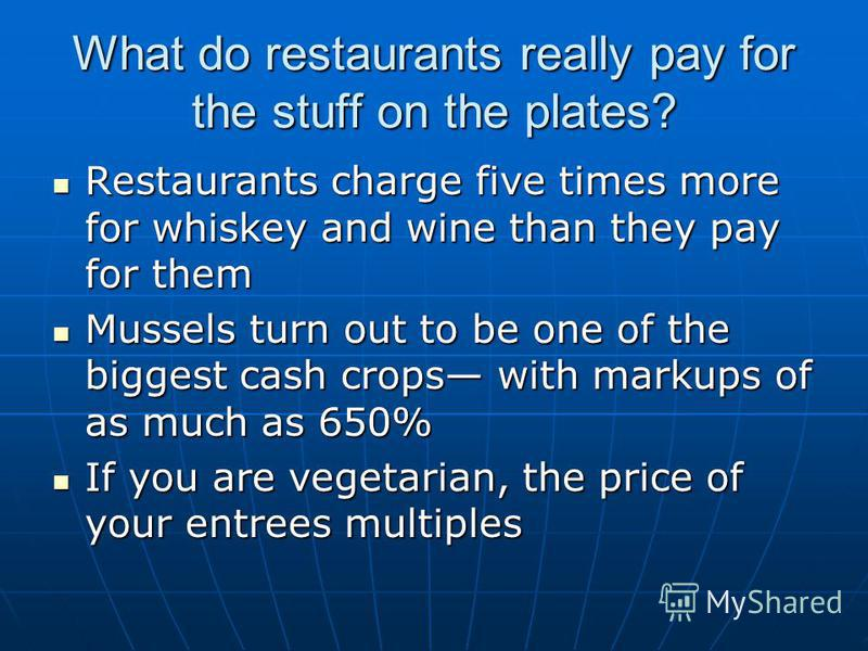 What do restaurants really pay for the stuff on the plates? Restaurants charge five times more for whiskey and wine than they pay for them Restaurants charge five times more for whiskey and wine than they pay for them Mussels turn out to be one of th