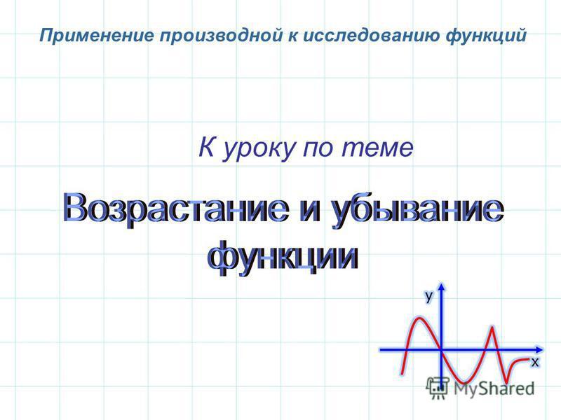К уроку по теме Применение производной к исследованию функций