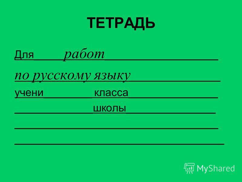ТЕТРАДЬ Для_____ работ ___________________ по русскому языку _______________ ученийкккя________ класса_______________ _____________школы_______________ __________________________________ ___________________________________