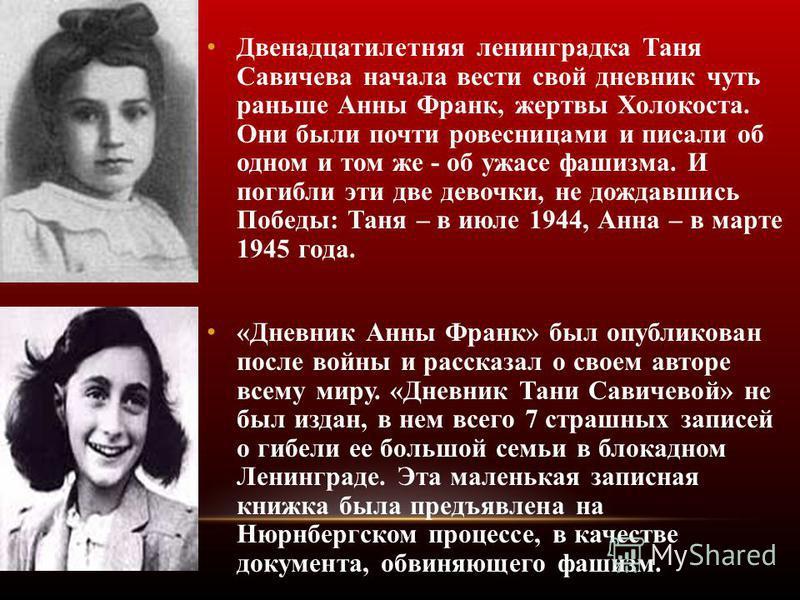 Двенадцатилетняя ленинградка Таня Савичева начала вести свой дневник чуть раньше Анны Франк, жертвы Холокоста. Они были почти ровесницами и писали об одном и том же - об ужасе фашизма. И погибли эти две девочки, не дождавшись Победы: Таня – в июле 19