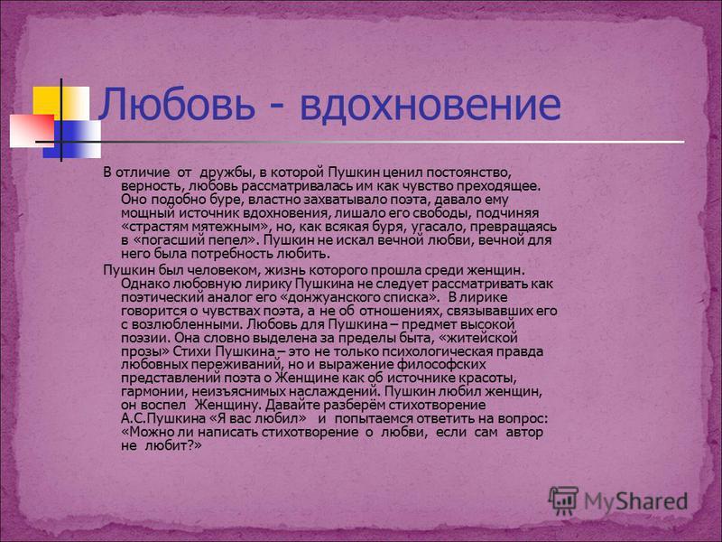 Любовь - вдохновение В отличие от дружбы, в которой Пушкин ценил постоянство, верность, любовь рассматривалась им как чувство преходящее. Оно подобно буре, властно захватывало поэта, давало ему мощный источник вдохновения, лишало его свободы, подчиня