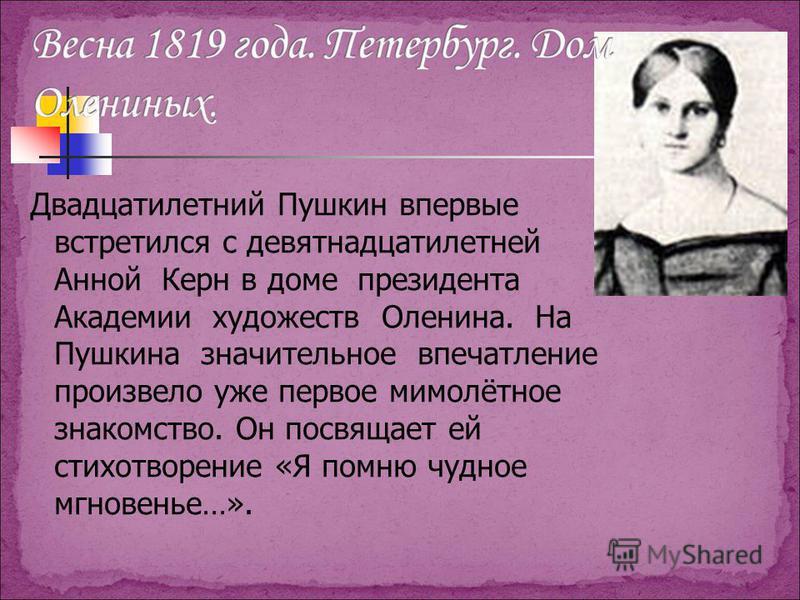 Двадцатилетний Пушкин впервые встретился с девятнадцатилетней Анной Керн в доме президента Академии художеств Оленина. На Пушкина значительное впечатление произвело уже первое мимолётное знакомство. Он посвящает ей стихотворение «Я помню чудное мгнов