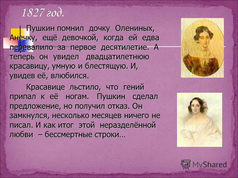 Пушкин помнил дочку Олениных, Анечку, ещё девочкой, когда ей едва перевалило за первое десятилетие. А теперь он увидел двадцатилетнюю красавицу, умную и блестящую. И, увидев её, влюбился. Красавице льстило, что гений припал к её ногам. Пушкин сделал