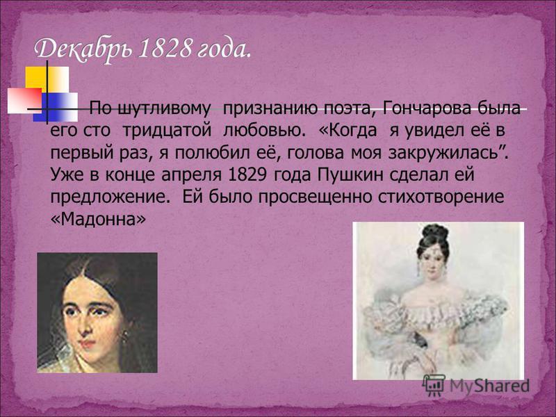 По шутливому признанию поэта, Гончарова была его сто тридцатой любовью. «Когда я увидел её в первый раз, я полюбил её, голова моя закружилась. Уже в конце апреля 1829 года Пушкин сделал ей предложение. Ей было просвещенно стихотворение «Мадонна»