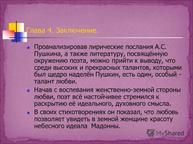 Глава 4. Заключение. Проанализировав лирические послания А.С. Пушкина, а также литературу, посвящённую окружению поэта, можно прийти к выводу, что среди высоких и прекрасных талантов, которыми был щедро наделён Пушкин, есть один, особый - талант любв