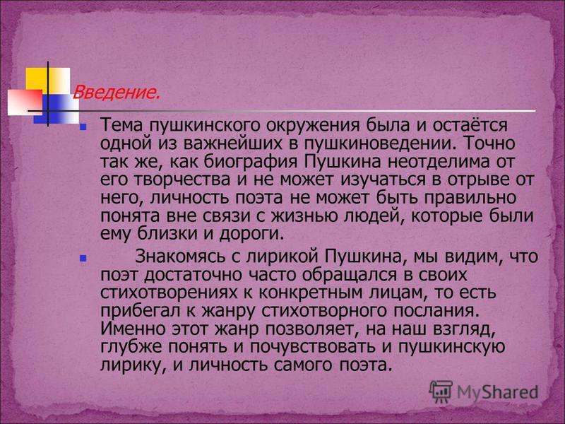 Введение. Тема пушкинского окружения была и остаётся одной из важнейших в пушкиноведении. Точно так же, как биография Пушкина неотделима от его творчества и не может изучаться в отрыве от него, личность поэта не может быть правильно понята вне связи