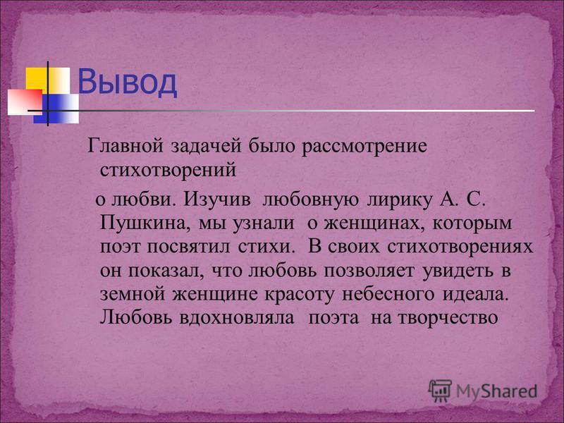 Вывод Главной задачей было рассмотрение стихотворений о любви. Изучив любовную лирику А. С. Пушкина, мы узнали о женщинах, которым поэт посвятил стихи. В своих стихотворениях он показал, что любовь позволяет увидеть в земной женщине красоту небесного