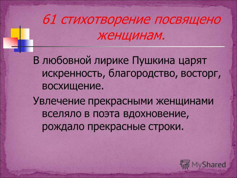 61 стихотворение посвящено женщинам. В любовной лирике Пушкина царят искренность, благородство, восторг, восхищение. Увлечение прекрасными женщинами вселяло в поэта вдохновение, рождало прекрасные строки.